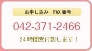 お申し込み FAX番号 042-371-2466 24時間受付致します!